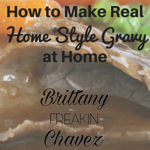 Make Home Style Gravy at home! Brittany Freakin Chavez